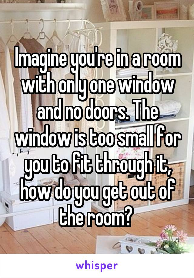 Imagine you're in a room with only one window and no doors. The window is too small for you to fit through it, how do you get out of the room?