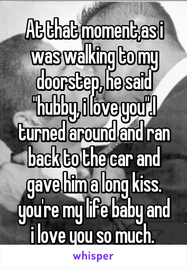 """At that moment,as i was walking to my doorstep, he said """"hubby, i love you"""".I turned around and ran back to the car and gave him a long kiss. you're my life baby and i love you so much."""