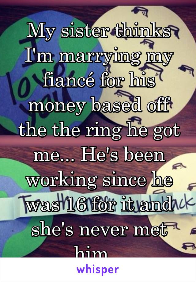 My sister thinks I'm marrying my fiancé for his money based off the the ring he got me... He's been working since he was 16 for it and she's never met him...