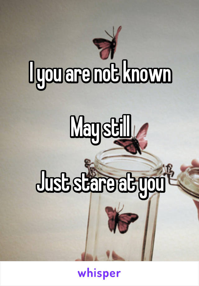 I you are not known  May still  Just stare at you