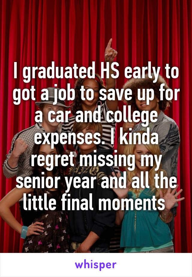 I graduated HS early to got a job to save up for a car and college expenses. I kinda regret missing my senior year and all the little final moments