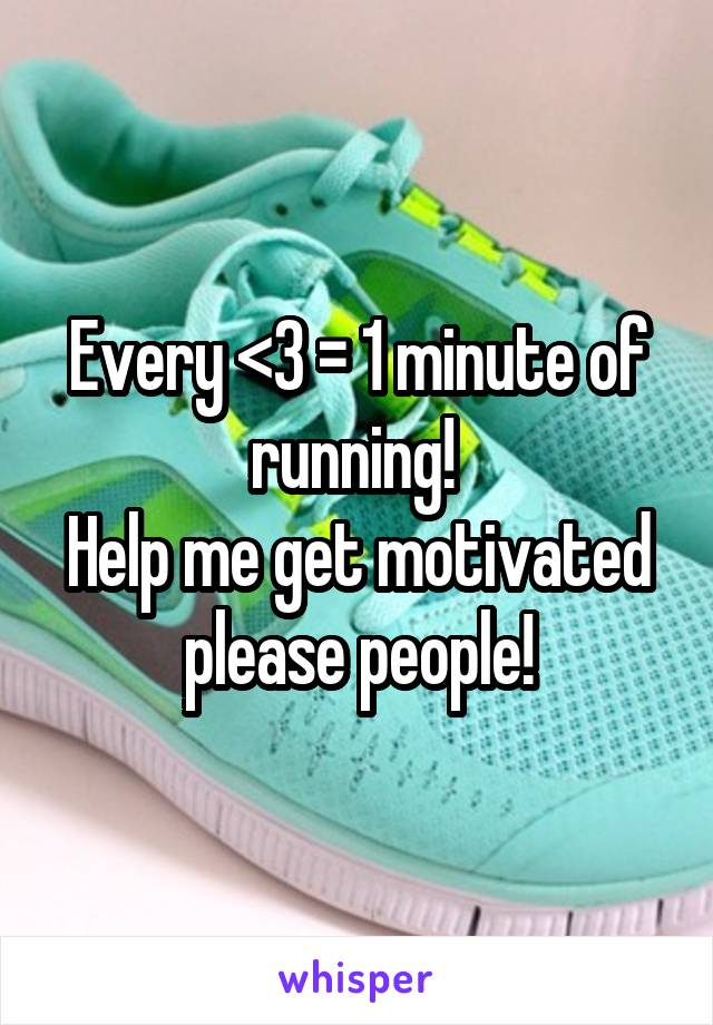 Every <3 = 1 minute of running!  Help me get motivated please people!