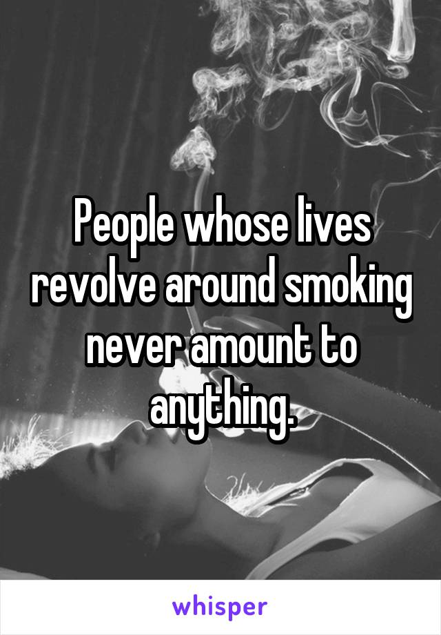 People whose lives revolve around smoking never amount to anything.