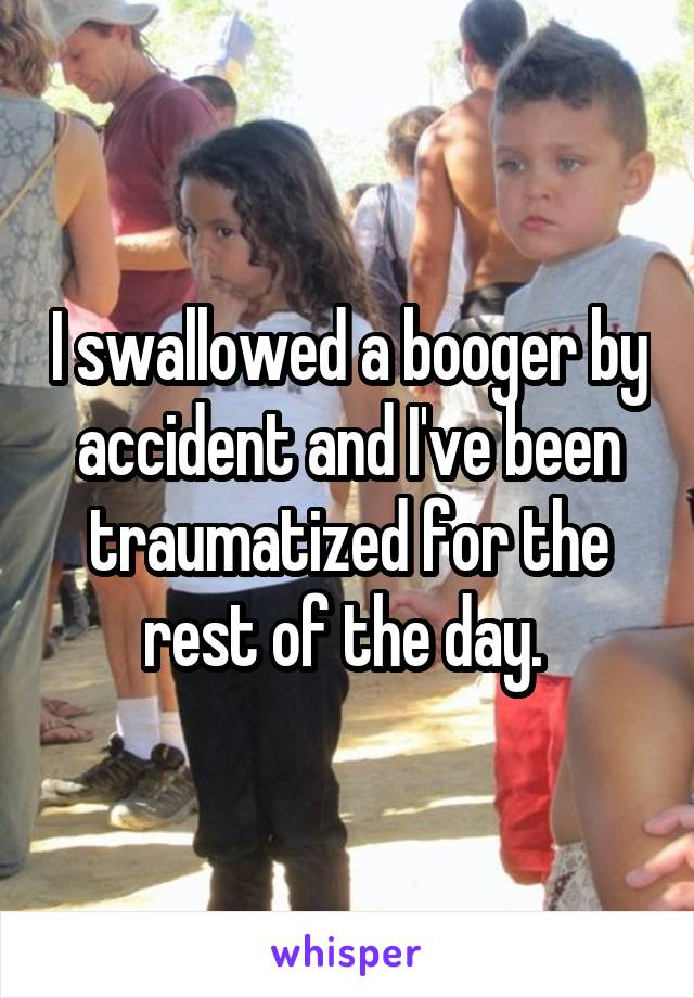 I swallowed a booger by accident and I've been traumatized for the rest of the day.