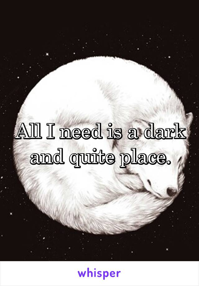 All I need is a dark and quite place.