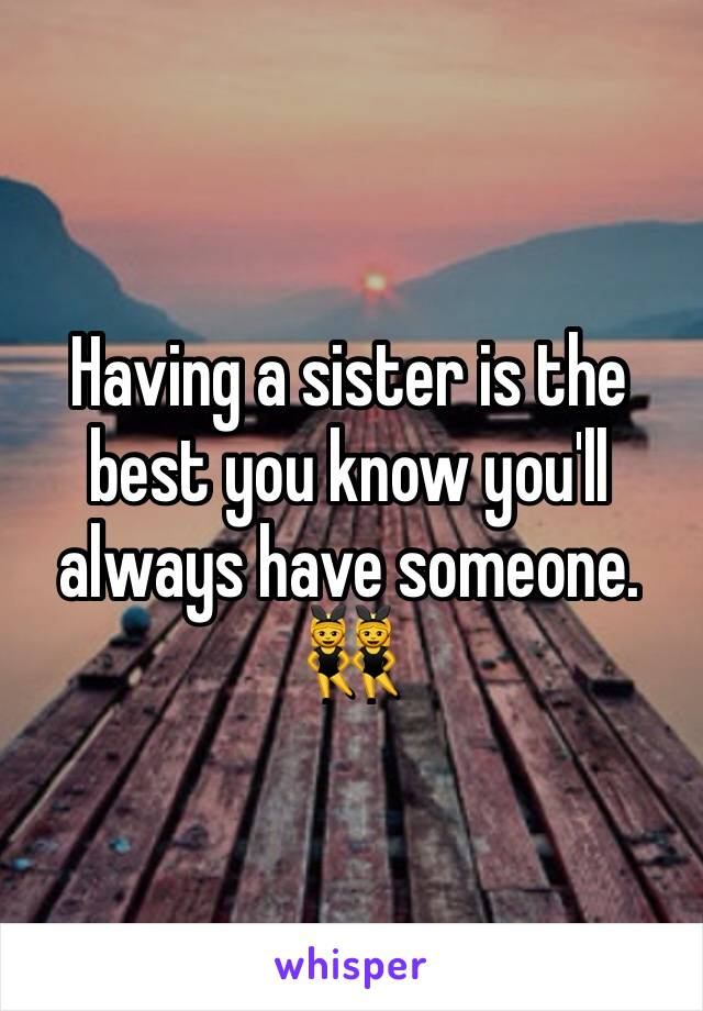 Having a sister is the best you know you'll always have someone. 👯
