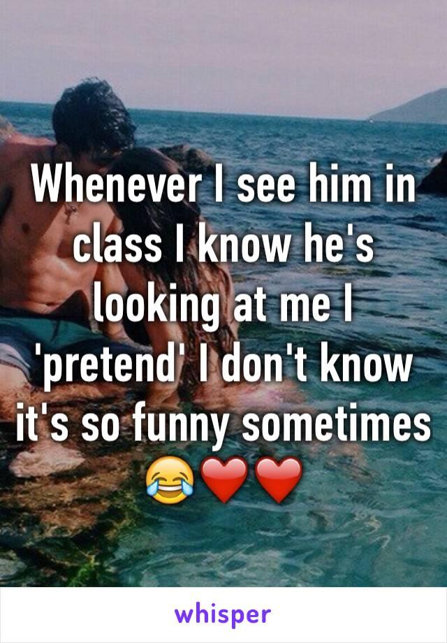 Whenever I see him in class I know he's looking at me I 'pretend' I don't know it's so funny sometimes 😂❤️❤️