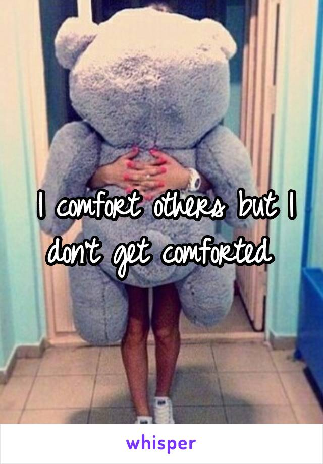 I comfort others but I don't get comforted