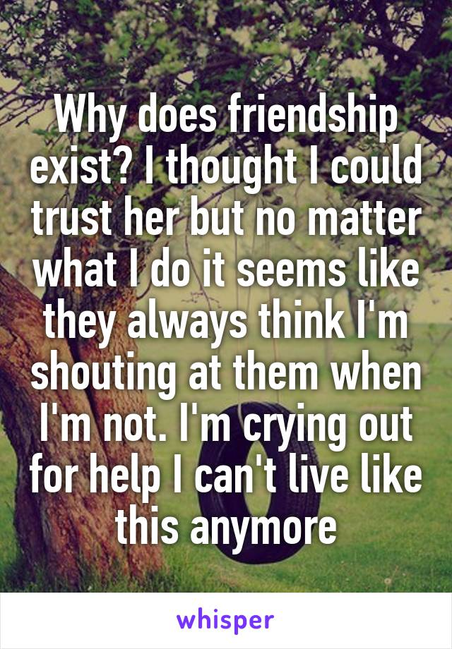 Why does friendship exist? I thought I could trust her but no matter what I do it seems like they always think I'm shouting at them when I'm not. I'm crying out for help I can't live like this anymore