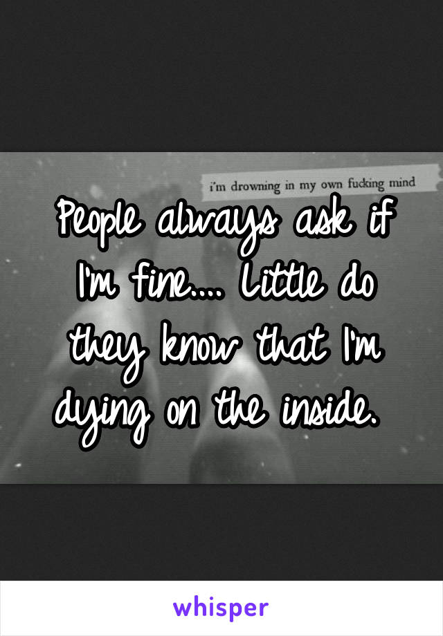 People always ask if I'm fine.... Little do they know that I'm dying on the inside.