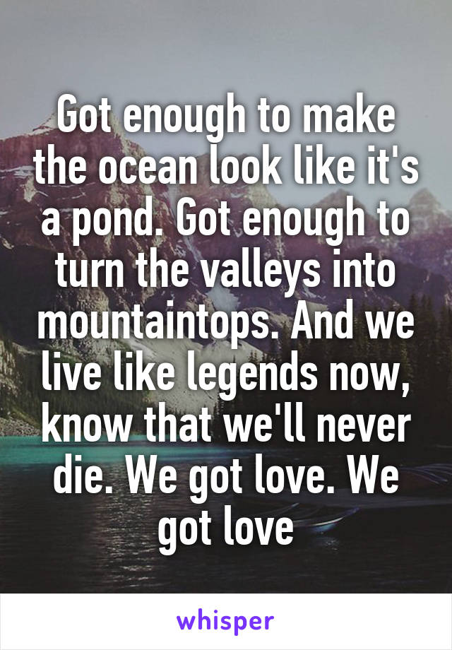 Got enough to make the ocean look like it's a pond. Got enough to turn the valleys into mountaintops. And we live like legends now, know that we'll never die. We got love. We got love