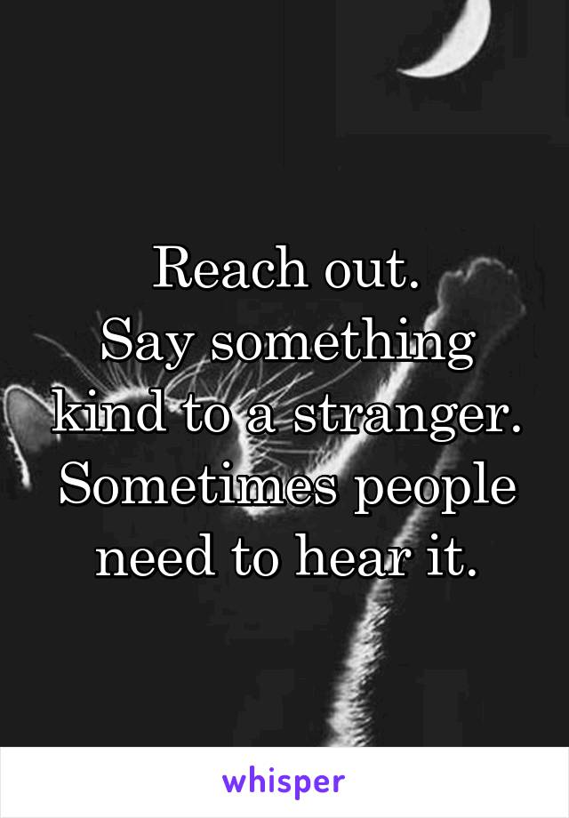 Reach out. Say something kind to a stranger. Sometimes people need to hear it.