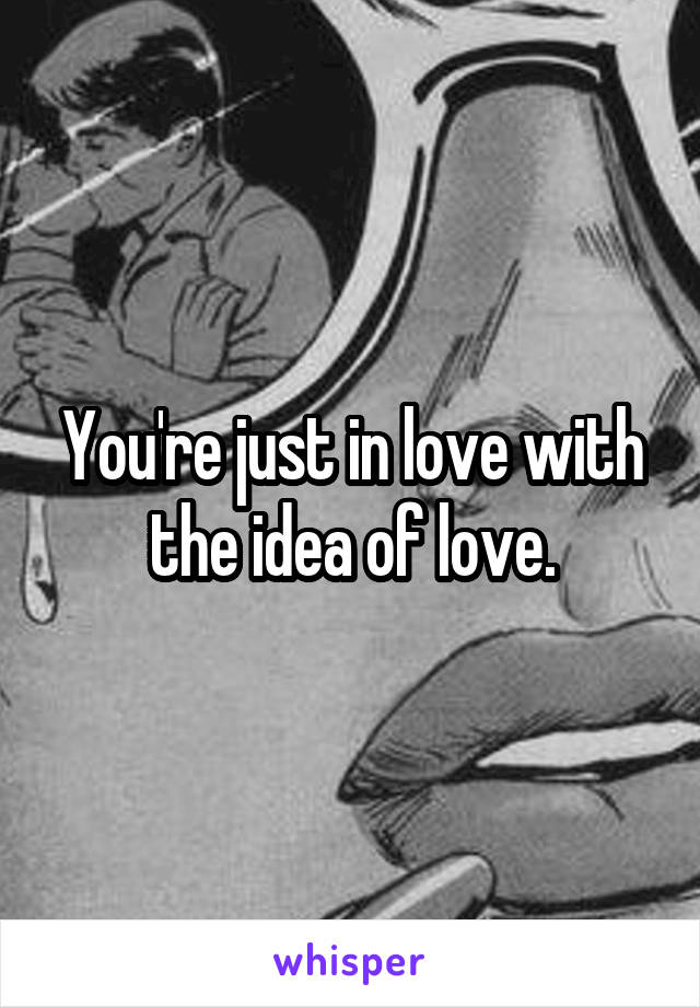 You're just in love with the idea of love.