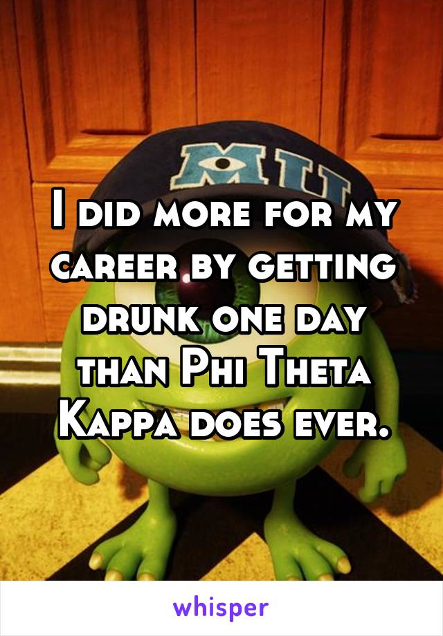I did more for my career by getting drunk one day than Phi Theta Kappa does ever.
