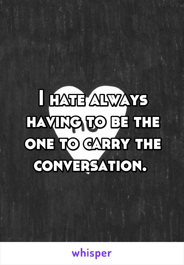 I hate always having to be the one to carry the conversation.