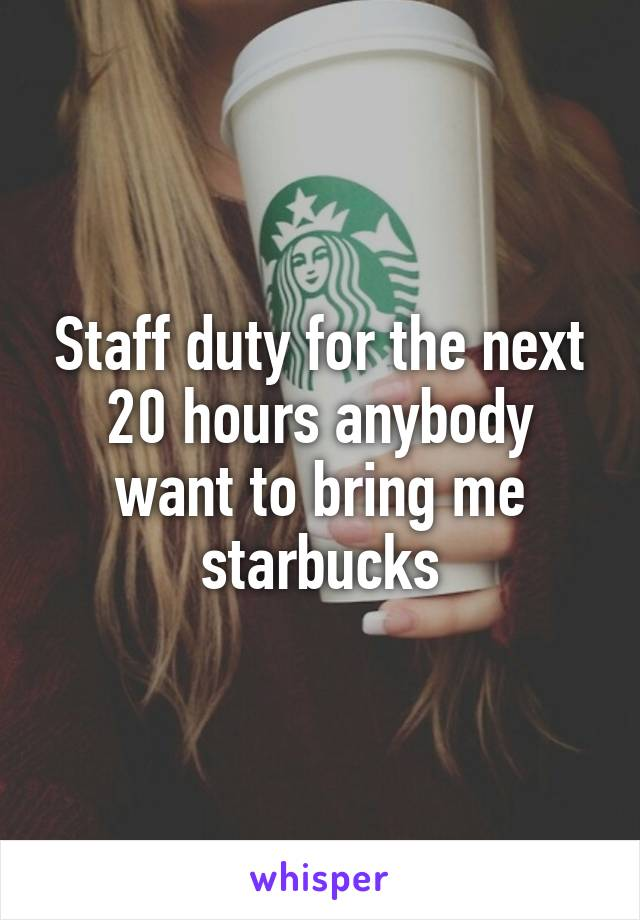 Staff duty for the next 20 hours anybody want to bring me starbucks