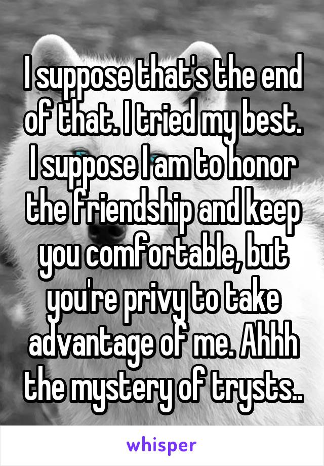 I suppose that's the end of that. I tried my best. I suppose I am to honor the friendship and keep you comfortable, but you're privy to take advantage of me. Ahhh the mystery of trysts..