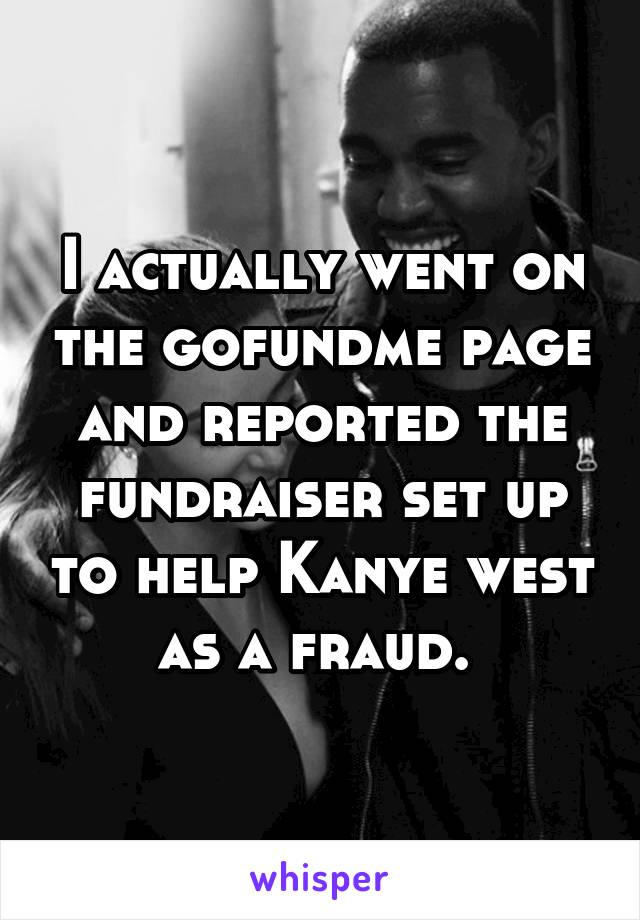I actually went on the gofundme page and reported the fundraiser set up to help Kanye west as a fraud.