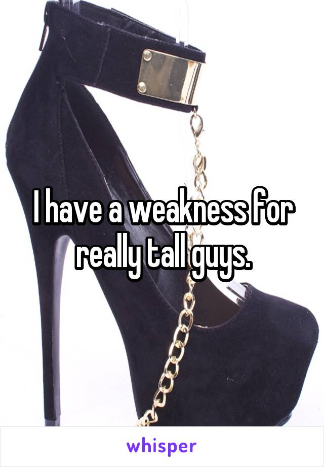 I have a weakness for really tall guys.