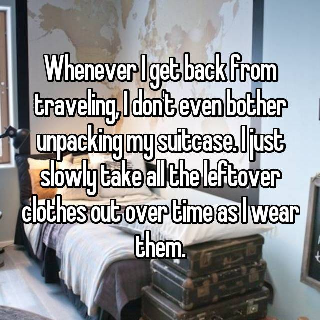 Whenever I get back from traveling, I don't even bother unpacking my suitcase. I just slowly take all the leftover clothes out over time as I wear them.