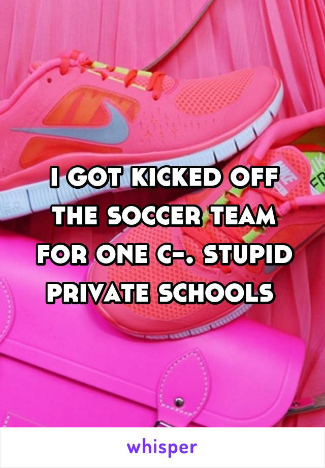 i got kicked off the soccer team for one c-. stupid private schools