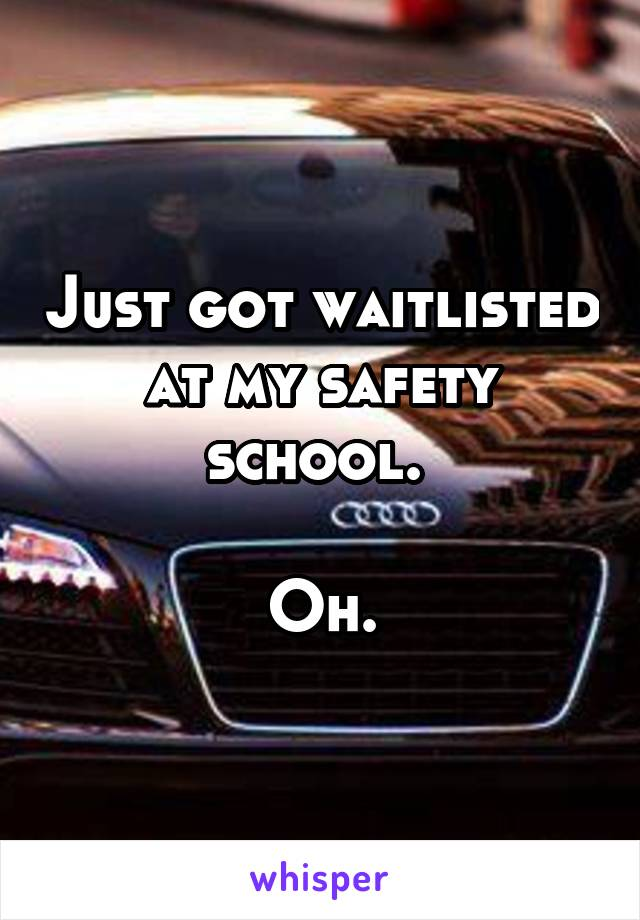Just got waitlisted at my safety school.   Oh.
