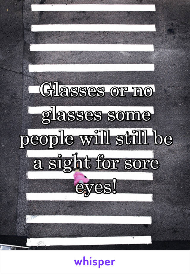 Glasses or no glasses some people will still be a sight for sore eyes!