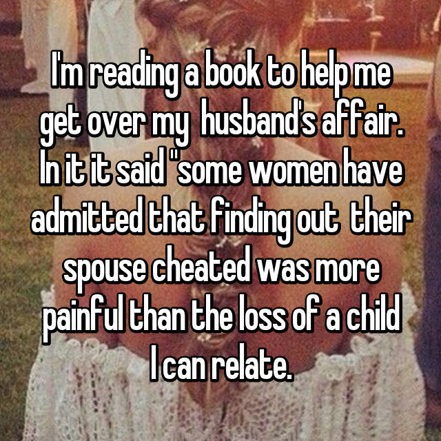 "I'm reading a book to help me get over my  husband's affair. In it it said ""some women have admitted that finding out  their spouse cheated was more painful than the loss of a child I can relate."