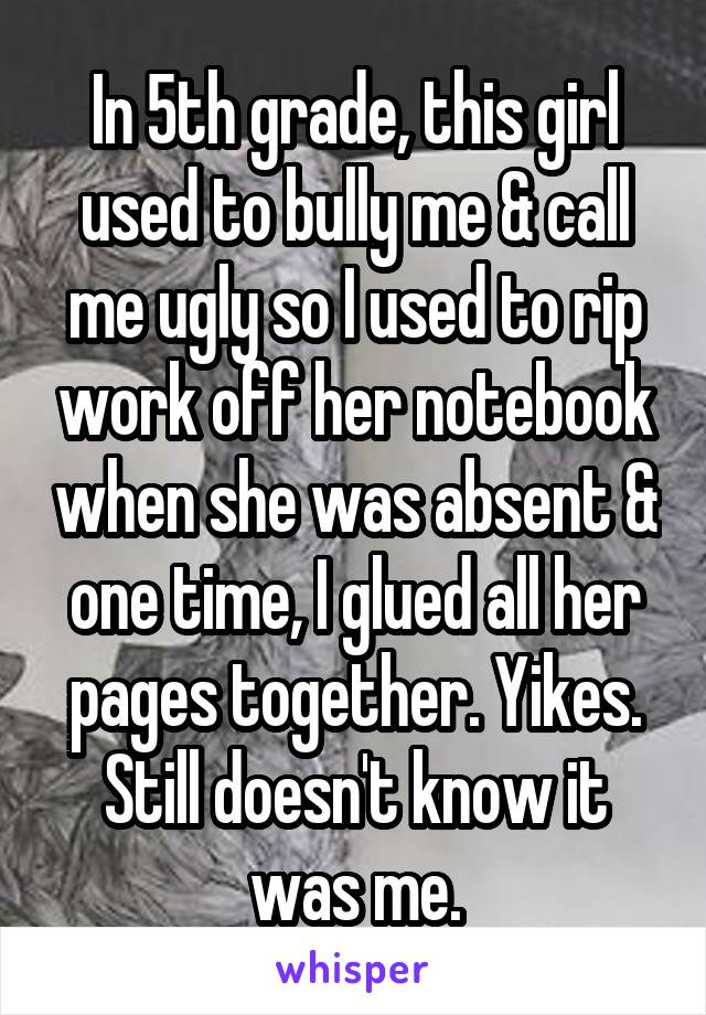 In 5th grade, this girl used to bully me & call me ugly so I used to rip work off her notebook when she was absent & one time, I glued all her pages together. Yikes. Still doesn't know it was me.