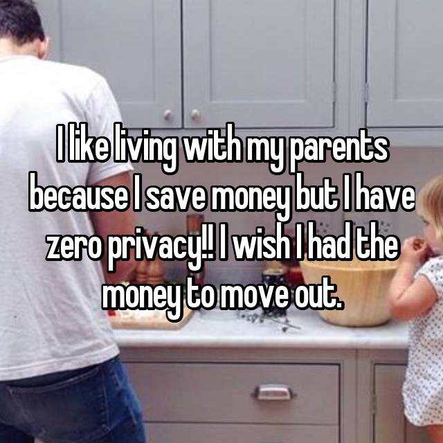 I like living with my parents because I save money but I have zero privacy!! I wish I had the money to move out.