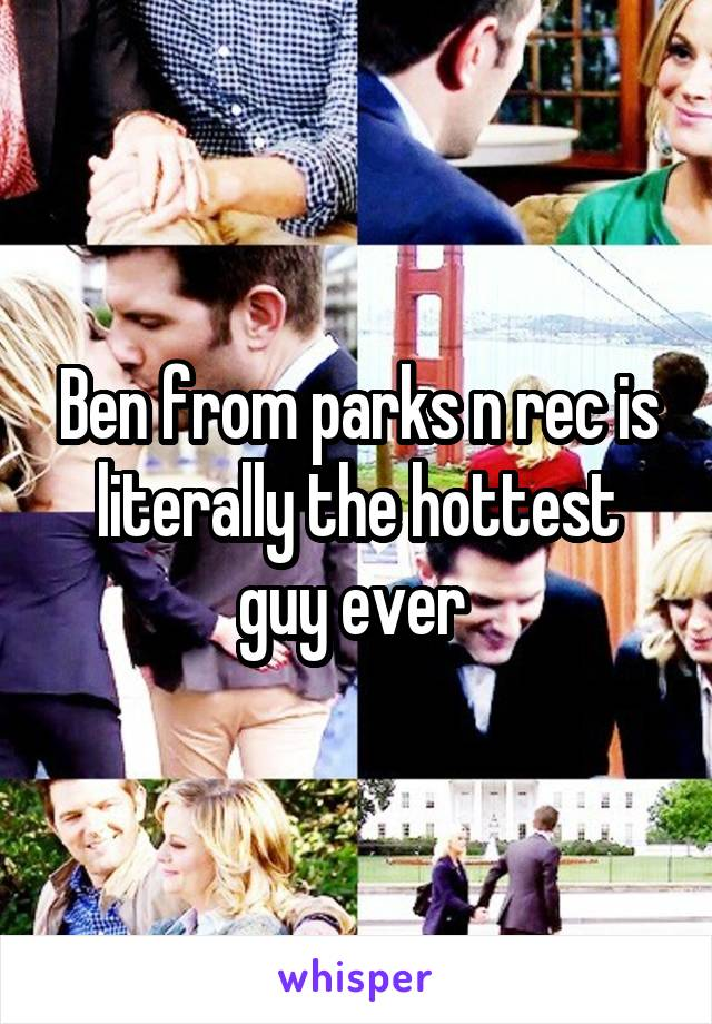 Ben from parks n rec is literally the hottest guy ever