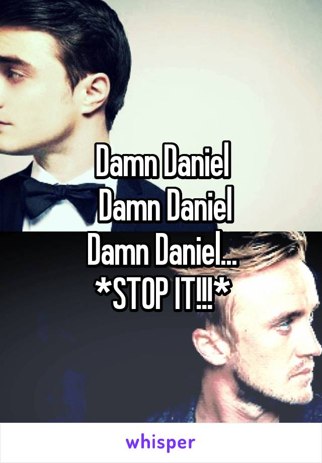 Damn Daniel  Damn Daniel Damn Daniel... *STOP IT!!!*