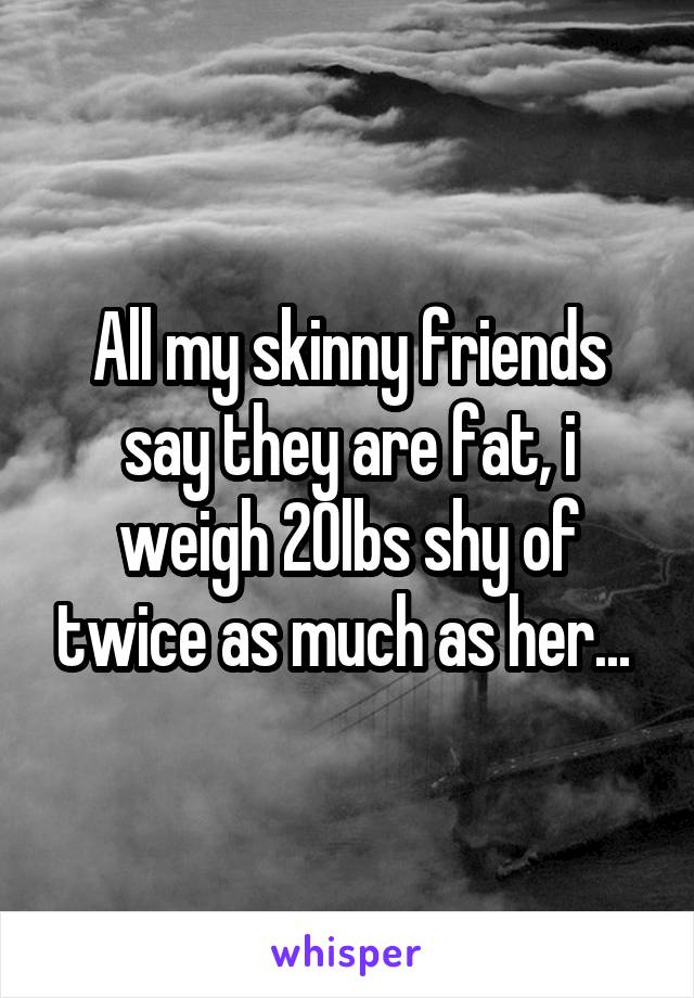 All my skinny friends say they are fat, i weigh 20lbs shy of twice as much as her...
