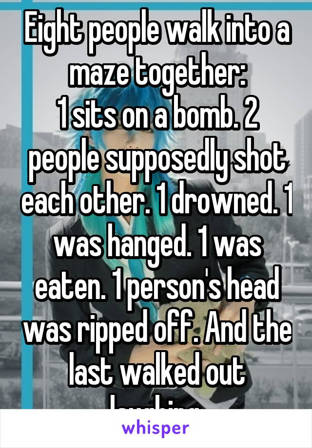 Eight people walk into a maze together: 1 sits on a bomb. 2 people supposedly shot each other. 1 drowned. 1 was hanged. 1 was eaten. 1 person's head was ripped off. And the last walked out laughing.