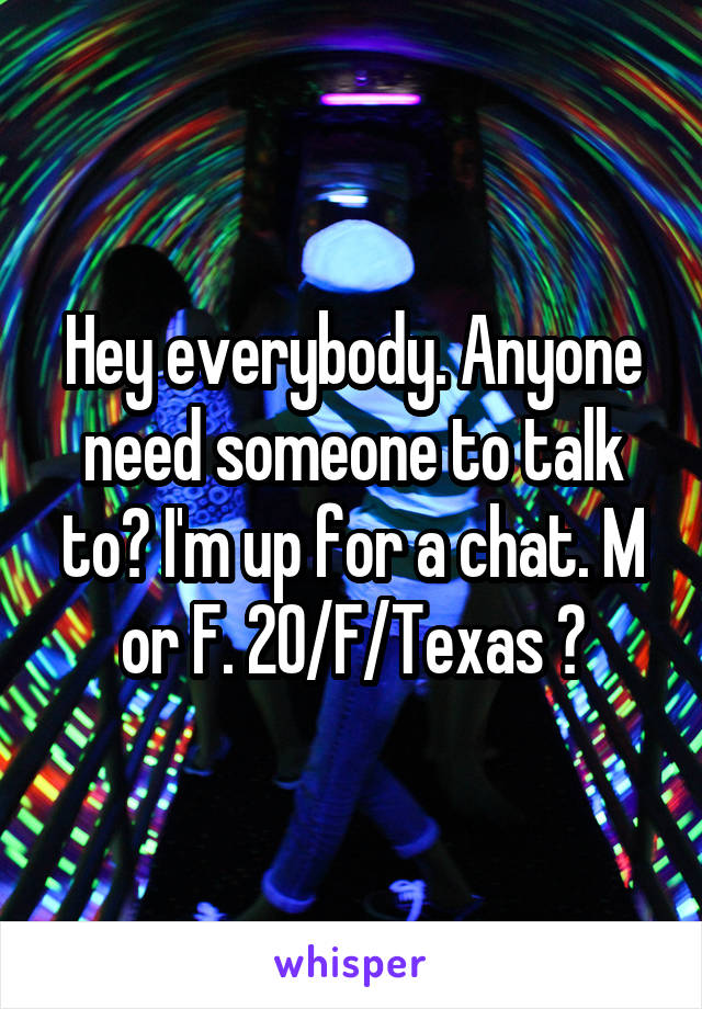 Hey everybody. Anyone need someone to talk to? I'm up for a chat. M or F. 20/F/Texas 😋