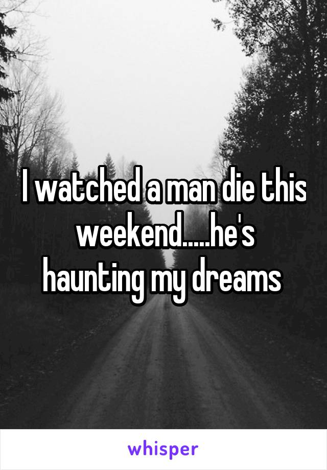 I watched a man die this weekend.....he's haunting my dreams