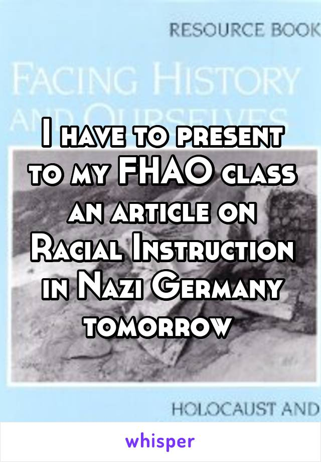I have to present to my FHAO class an article on Racial Instruction in Nazi Germany tomorrow