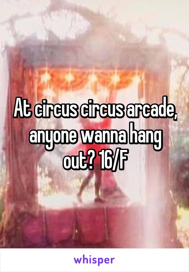 At circus circus arcade, anyone wanna hang out? 16/F