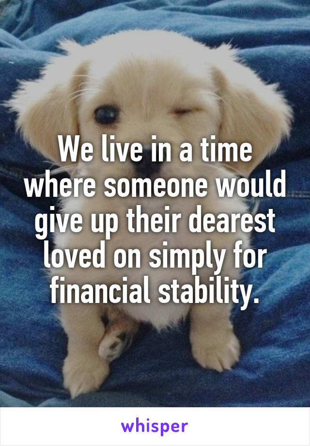 We live in a time where someone would give up their dearest loved on simply for financial stability.