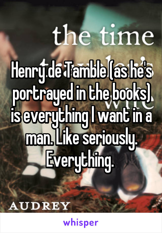 Henry de Tamble (as he's portrayed in the books) is everything I want in a man. Like seriously. Everything.