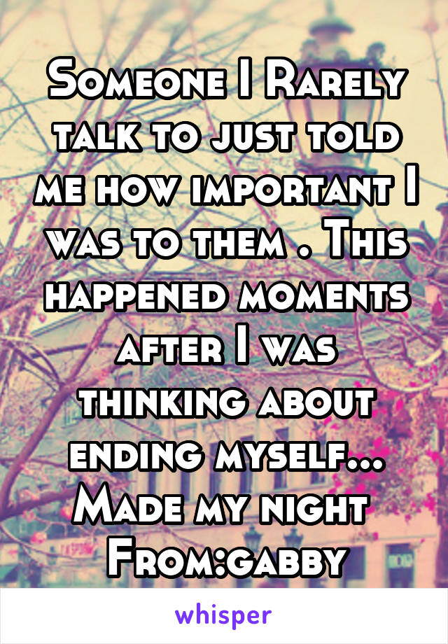 Someone I Rarely talk to just told me how important I was to them . This happened moments after I was thinking about ending myself... Made my night  From:gabby