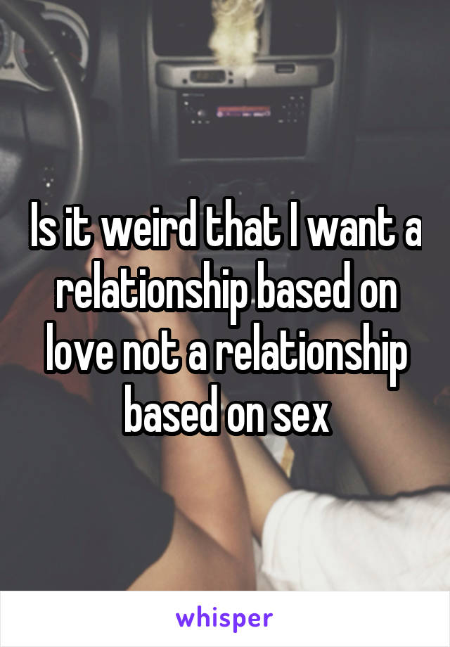Is it weird that I want a relationship based on love not a relationship based on sex