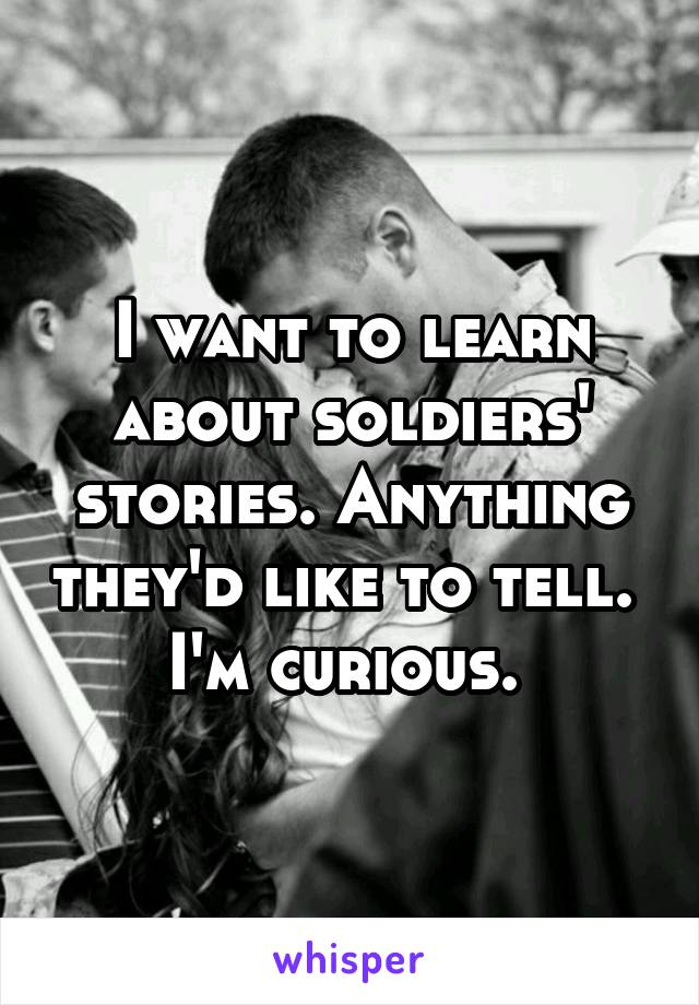 I want to learn about soldiers' stories. Anything they'd like to tell.  I'm curious.