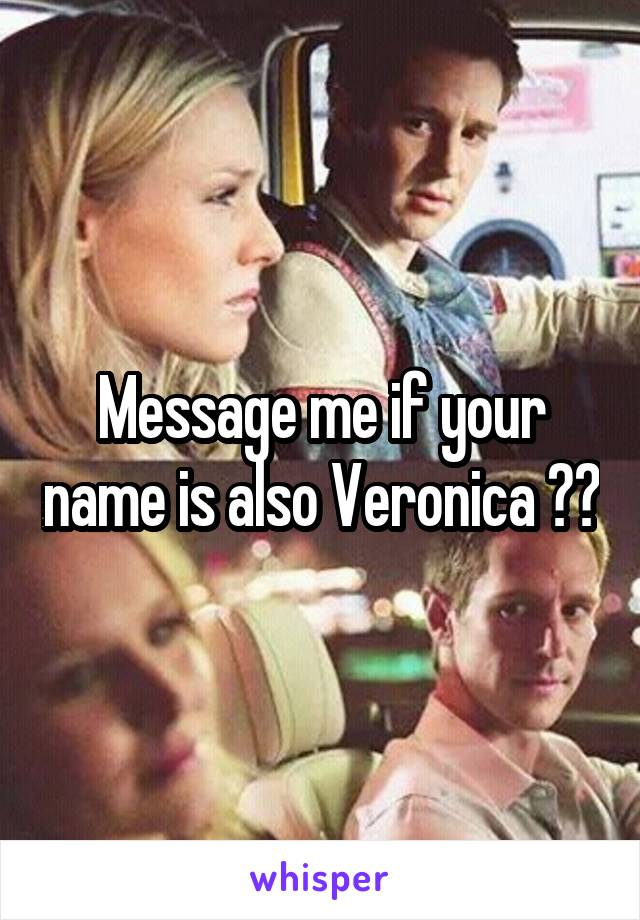 Message me if your name is also Veronica ☺️