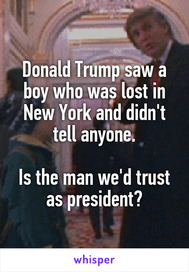 Donald Trump saw a boy who was lost in New York and didn't tell anyone.  Is the man we'd trust as president?