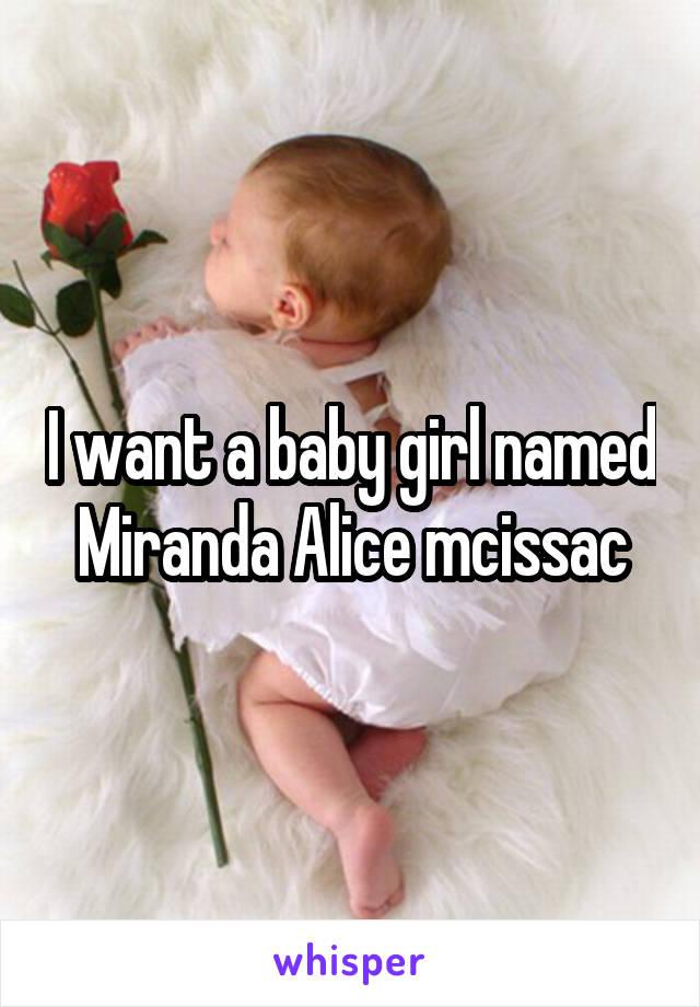 I want a baby girl named Miranda Alice mcissac