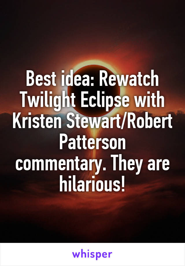 Best idea: Rewatch Twilight Eclipse with Kristen Stewart/Robert Patterson commentary. They are hilarious!