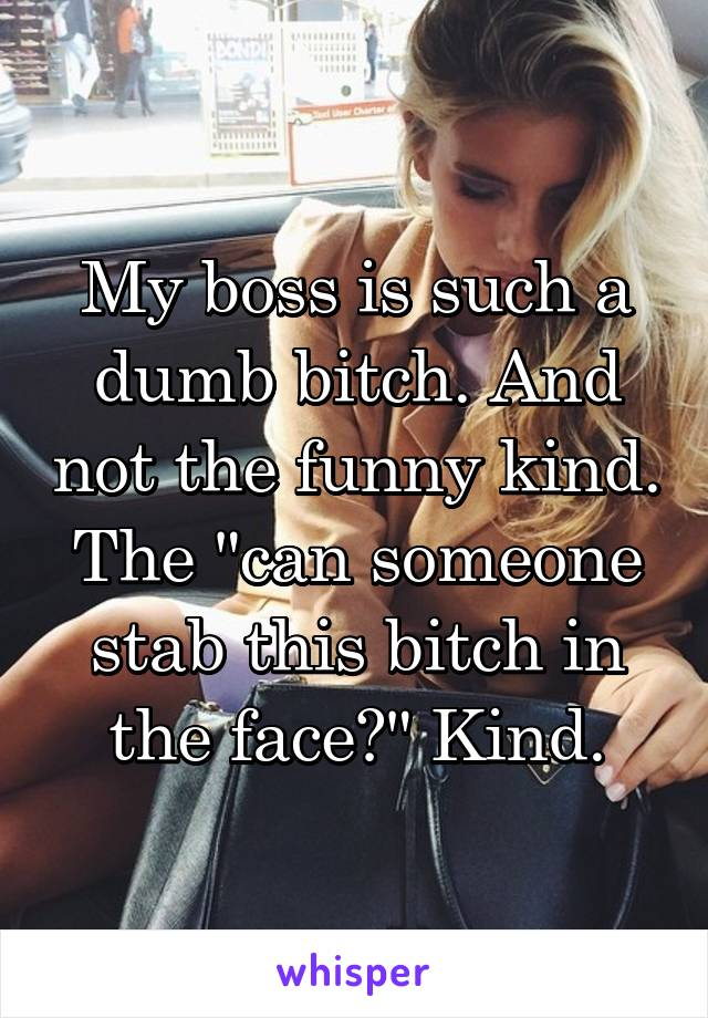 """My boss is such a dumb bitch. And not the funny kind. The """"can someone stab this bitch in the face?"""" Kind."""
