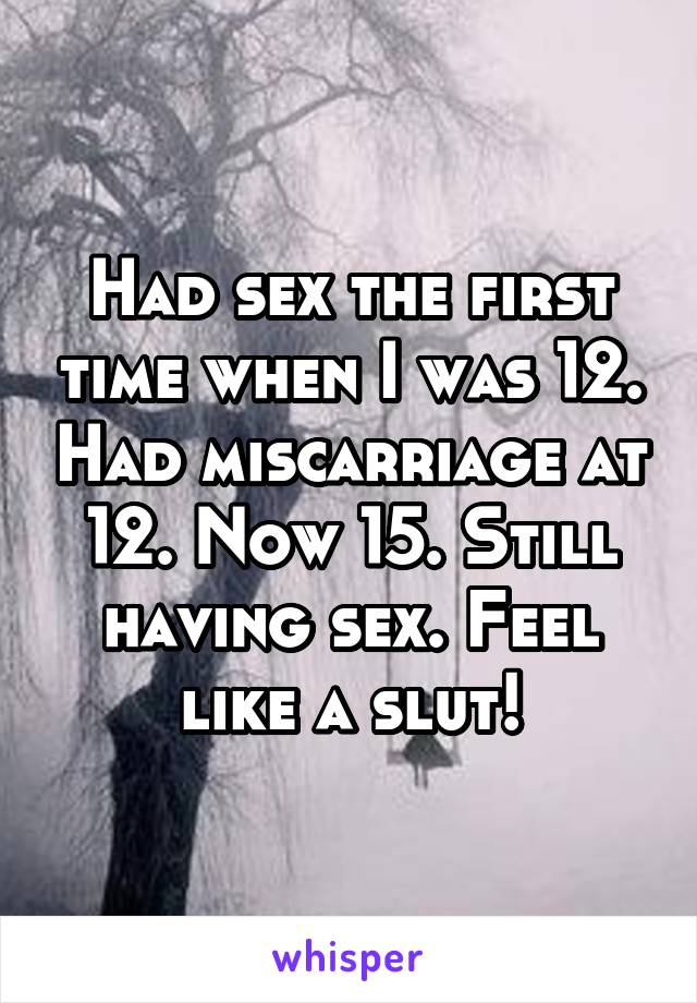 Had sex the first time when I was 12. Had miscarriage at 12. Now 15. Still having sex. Feel like a slut!