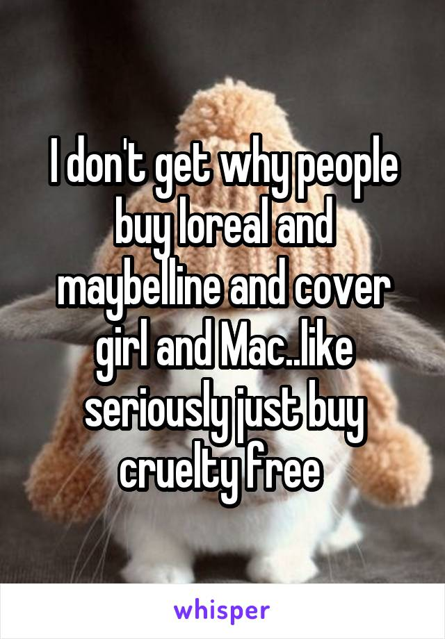 I don't get why people buy loreal and maybelline and cover girl and Mac..like seriously just buy cruelty free